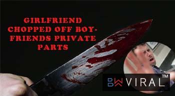 SHOCKING: Girlfriend Chopped off her boyfriends private parts